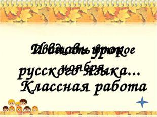 И вновь урок русского языка... Двадцать второе ноября Классная работа