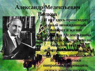 Александр Мелентьевич Волков И вот здесь происходит самый неожиданный поворот