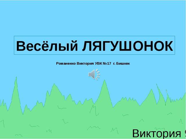Виктория 9-д Весёлый ЛЯГУШОНОК Романенко Виктория УВК №17 г. Бишкек