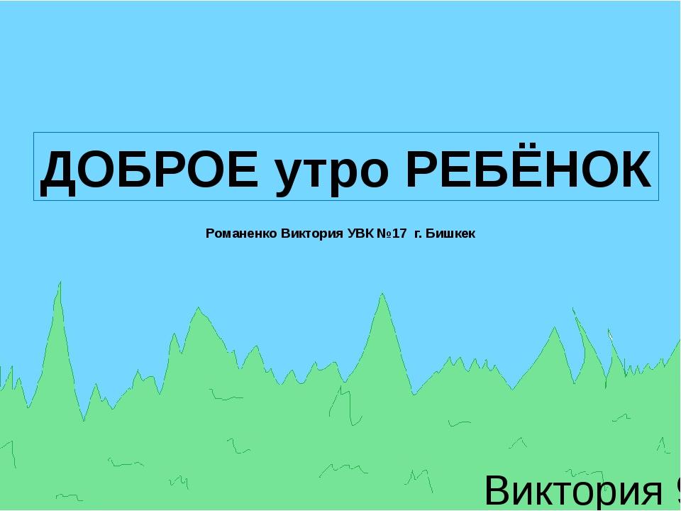 Виктория 9-д ДОБРОЕ утро РЕБЁНОК Романенко Виктория УВК №17 г. Бишкек