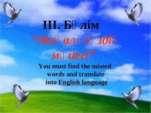 "IІI. Бөлім ""Мақал- сөздің мәйегі"" You must find the missed words and translat"