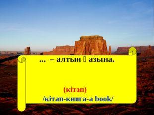 ... – алтын қазына. (кітап) /кітап-книга-a book/