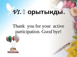 VI. Қорытынды. Thank you for your active participation. Good bye!