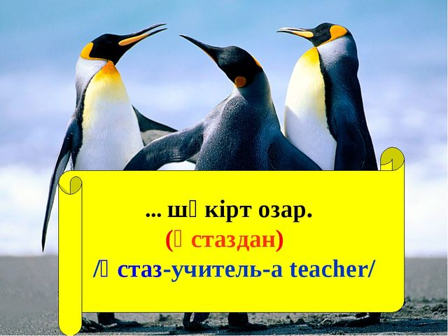... шәкірт озар. (Ұстаздан) /Ұстаз-учитель-а teacher/