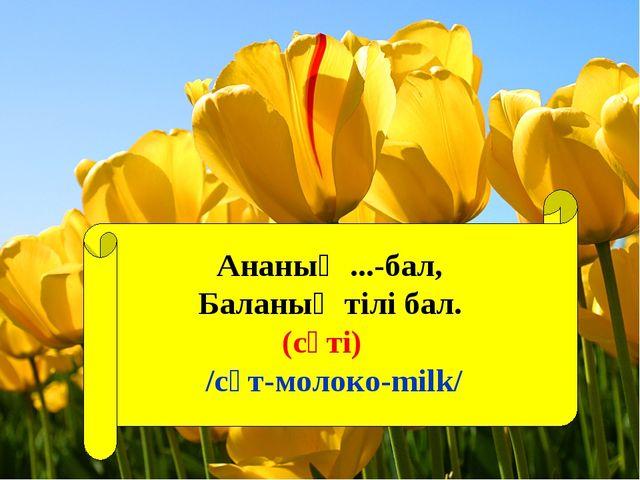 Ананың ...-бал, Баланың тілі бал. (сүті) /сүт-молоко-milk/