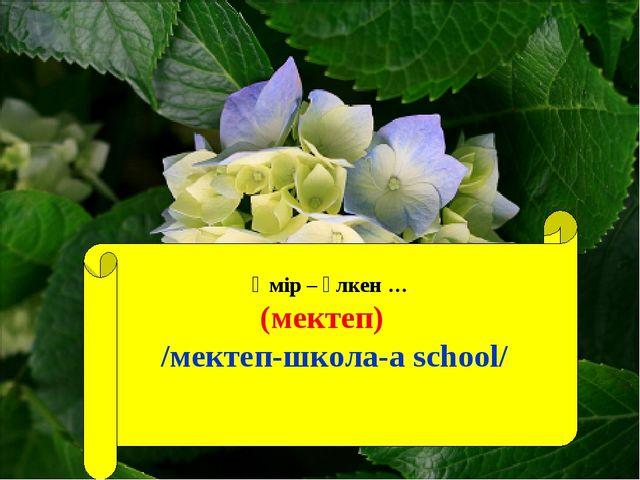 Өмір – үлкен … (мектеп) /мектеп-школа-а school/