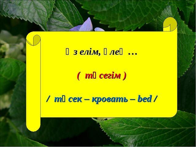Өз елім, өлең … ( төсегім ) / төсек – кровать – bed /