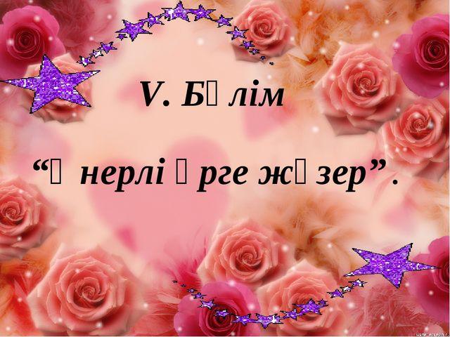 """V. Бөлім """"Өнерлі өрге жүзер"""" ."""