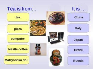 Tea is from… It is … computer Nestle coffee pizza tea Matryoshka doll Japan I