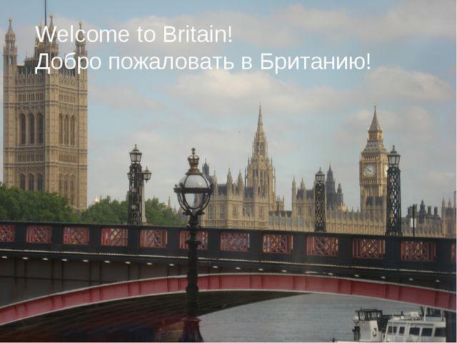 Welcome to Britain! Добро пожаловать в Британию!