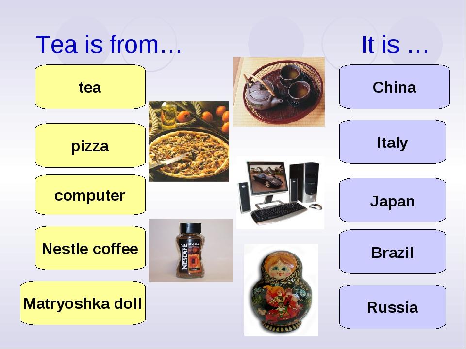 Tea is from… It is … computer Nestle coffee pizza tea Matryoshka doll Japan I...