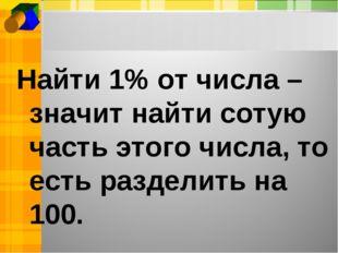 Найти 1% от числа –значит найти сотую часть этого числа, то есть разделить на