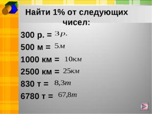Найти 1% от следующих чисел: 300 р. = 500 м = 1000 км = 2500 км = 830 т = 678