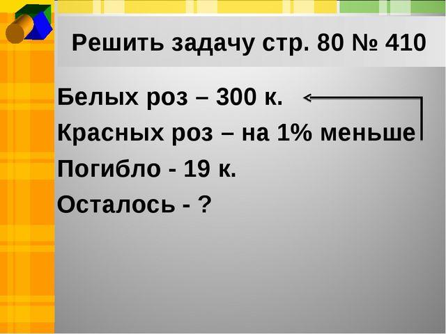 Решить задачу стр. 80 № 410 Белых роз – 300 к. Красных роз – на 1% меньше Пог...