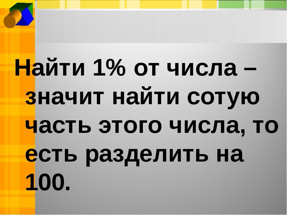 Найти 1% от числа –значит найти сотую часть этого числа, то есть разделить на...