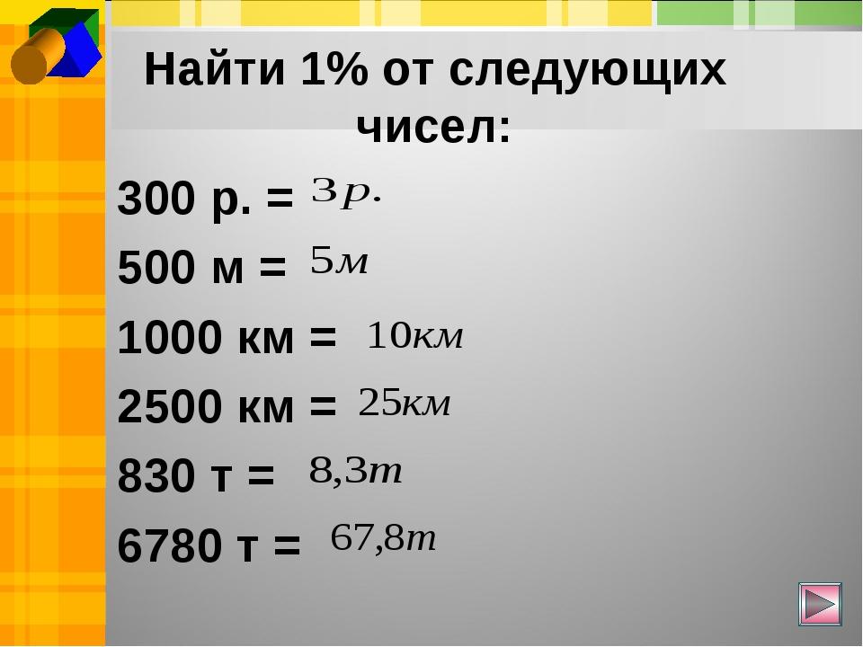 Найти 1% от следующих чисел: 300 р. = 500 м = 1000 км = 2500 км = 830 т = 678...
