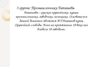 3 группа: Промышленники Баташевы Баташевы – русские оружейники, купцы, промы