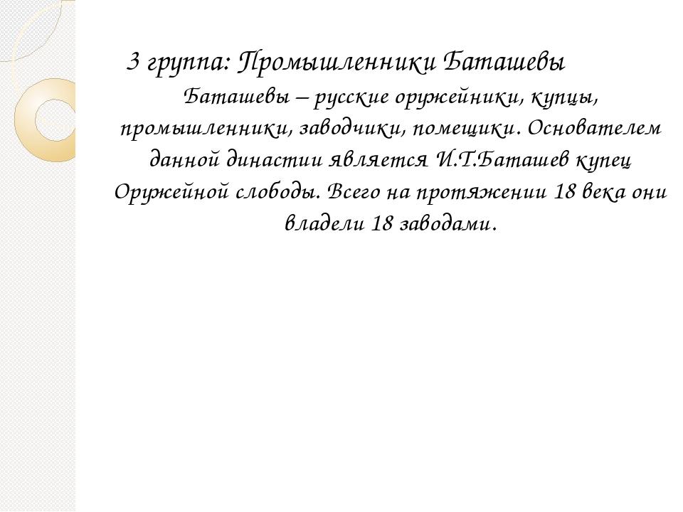 3 группа: Промышленники Баташевы Баташевы – русские оружейники, купцы, промы...