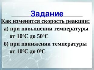 Задание Как изменится скорость реакции: а) при повышении температуры от 100С