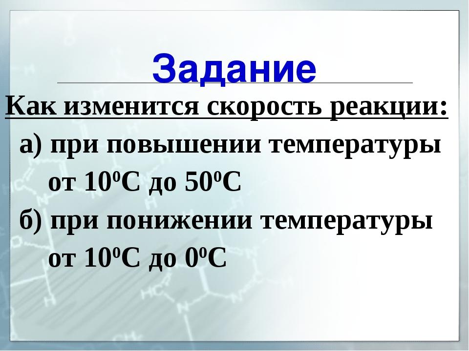 Задание Как изменится скорость реакции: а) при повышении температуры от 100С...