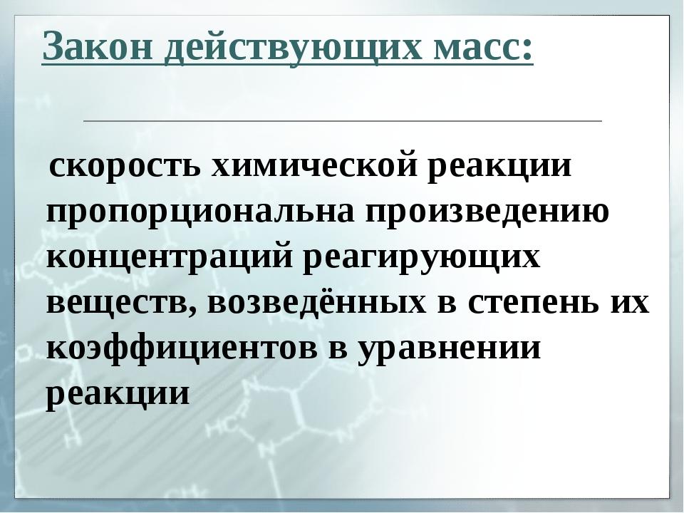 Закон действующих масс: скорость химической реакции пропорциональна произвед...