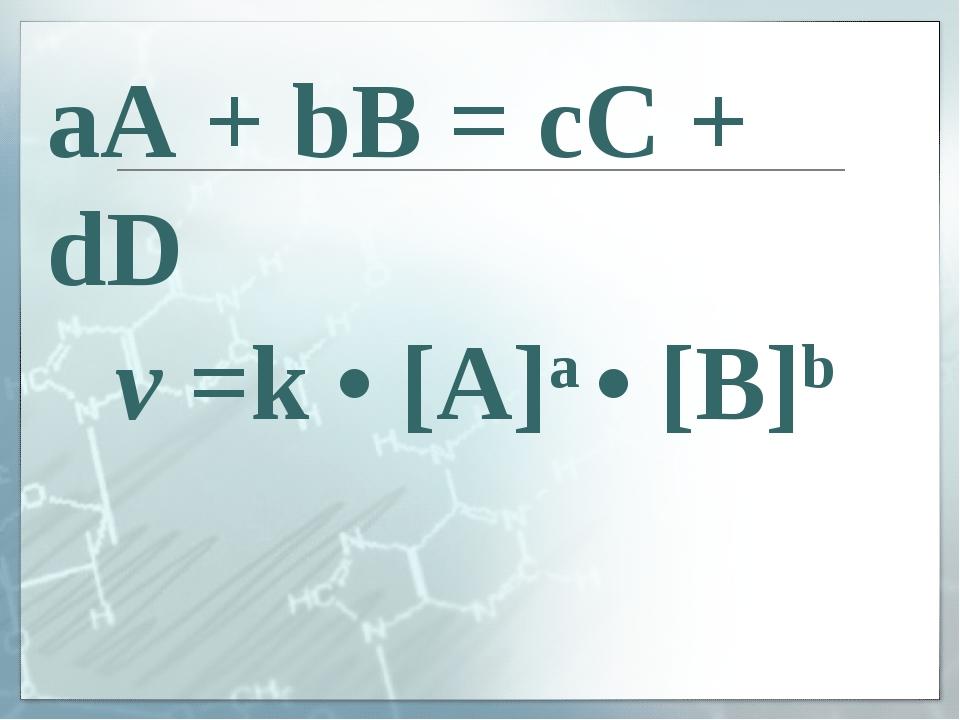 v =k • [A]a • [B]b aA + bB = cC + dD