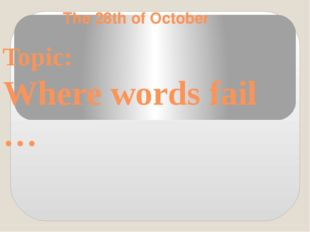 The 28th of October Topic: Where words fail …