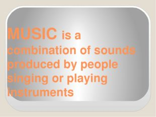MUSIC is a combination of sounds produced by people singing or playing instru