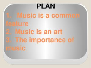 1.	 Music is a common feature 2.	Music is an art 3.	The importance of music P