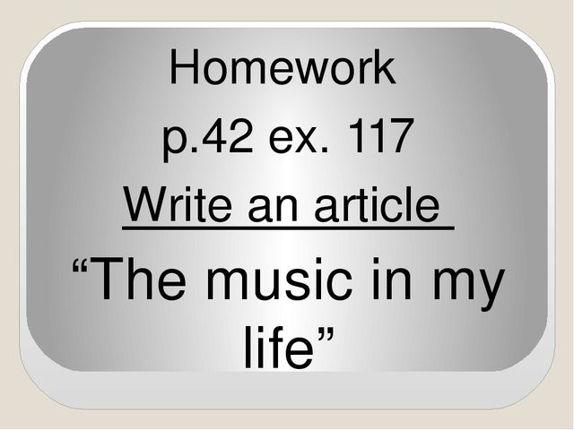 "Homework p.42 ex. 117 Write an article ""The music in my life"""