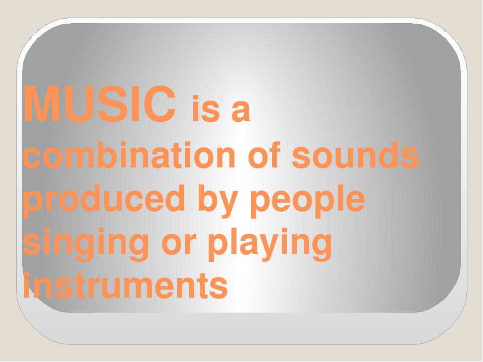 MUSIC is a combination of sounds produced by people singing or playing instru...