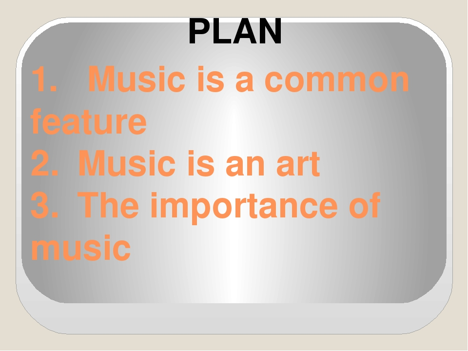 1.	 Music is a common feature 2.	Music is an art 3.	The importance of music P...