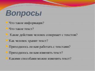 Вопросы Что такое информация? Что такое текст? Какие действия человек соверша