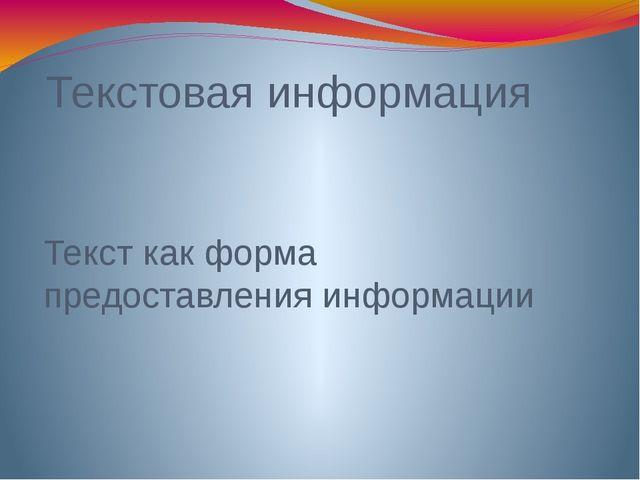 Текстовая информация Текст как форма предоставления информации