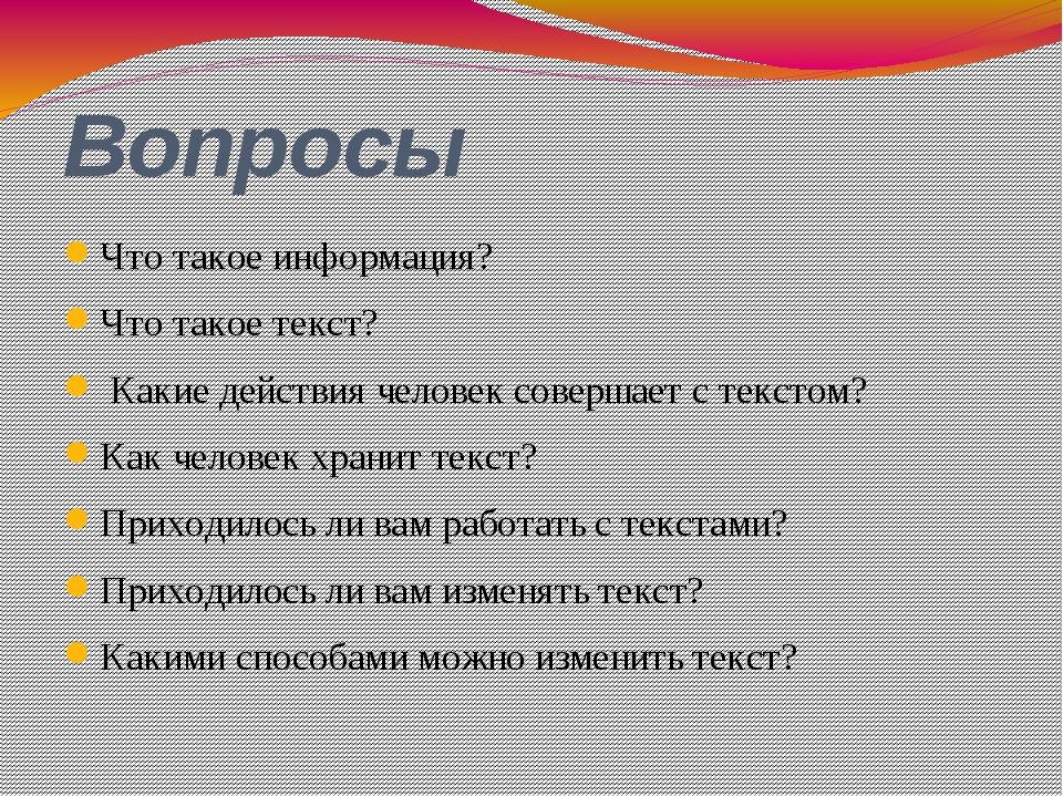 Вопросы Что такое информация? Что такое текст? Какие действия человек соверша...