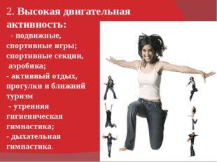 2. Высокая двигательная активность: - подвижные, спортивные игры; спортивные