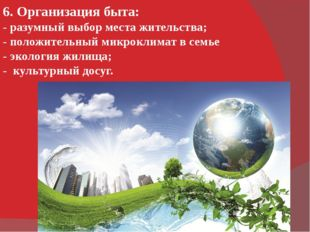 6. Организация быта: - разумный выбор места жительства; - положительный микро