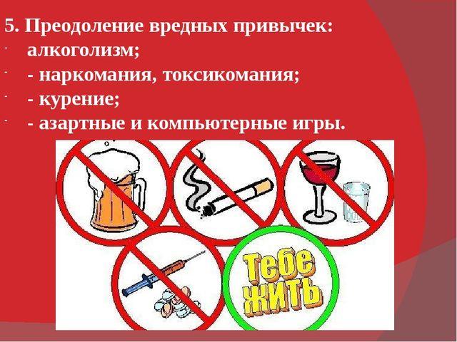 5. Преодоление вредных привычек: алкоголизм; - наркомания, токсикомания; - ку...