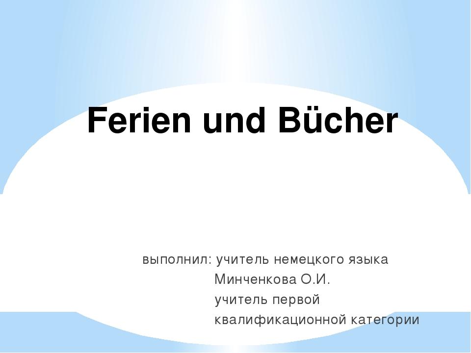 выполнил: учитель немецкого языка Минченкова О.И. учитель первой квалификацио...