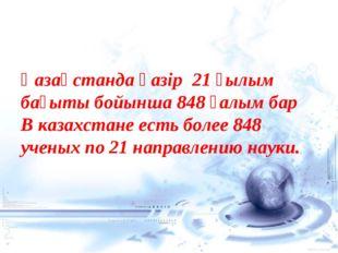 Қазақстанда қазір 21 ғылым бағыты бойынша 848 ғалым бар В казахстане есть бо