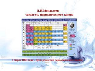 Д.И.Менделеев – создатель периодического закона 1 марта 1869 года – День рожд