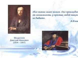 Менделеев Дмитрий Иванович (1834 – 1907) «Его знание самое полное. Оно происх
