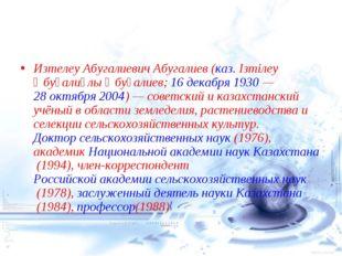 Изтелеу Абугалиевич Абугалиев(каз.Ізтілеу Әбуғалиұлы Әбуғалиев;16 декабря