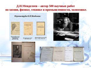 Д.И.Менделеев – автор 500 научных работ по химии, физике, технике и промышлен