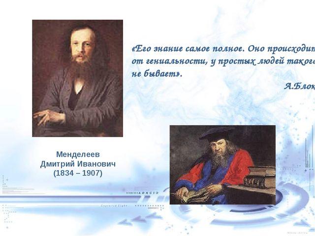 Менделеев Дмитрий Иванович (1834 – 1907) «Его знание самое полное. Оно происх...