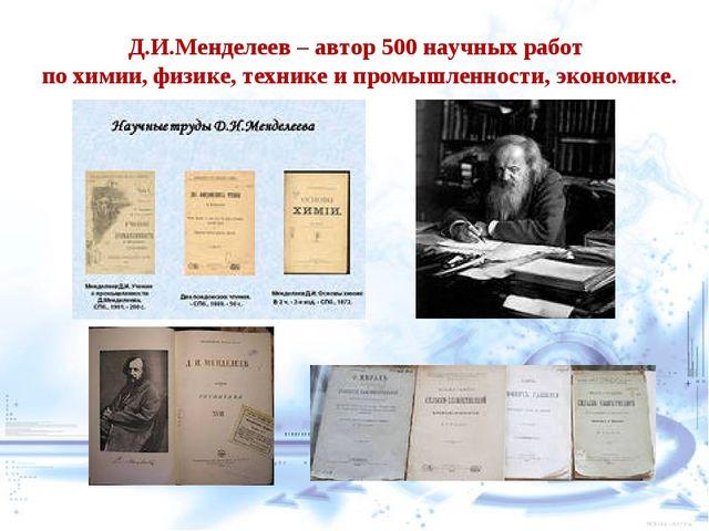 Д.И.Менделеев – автор 500 научных работ по химии, физике, технике и промышлен...