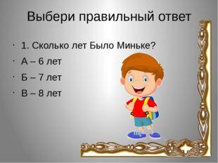 Выбери правильный ответ 1. Сколько лет Было Миньке? А – 6 лет Б – 7 лет В – 8