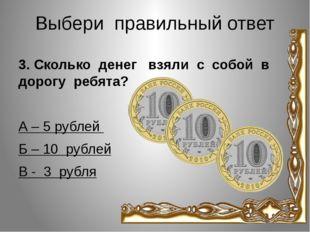 Выбери правильный ответ 3. Сколько денег взяли с собой в дорогу ребята? А – 5