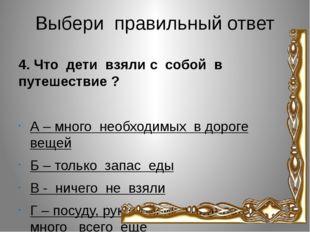 Выбери правильный ответ 4. Что дети взяли с собой в путешествие ? А – много н