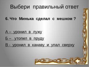 Выбери правильный ответ 6. Что Минька сделал с мешком ? А – уронил в лужу Б –
